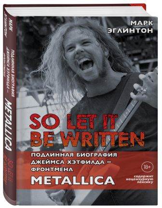 Марк Эглинтон - So let it be written: подлинная биография фронтмена Metallica Джеймса Хэтфилда обложка книги
