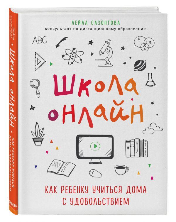 Школа онлайн. Как ребенку учиться дома с удовольствием ( Сазонтова Лейла Сафаевна  )