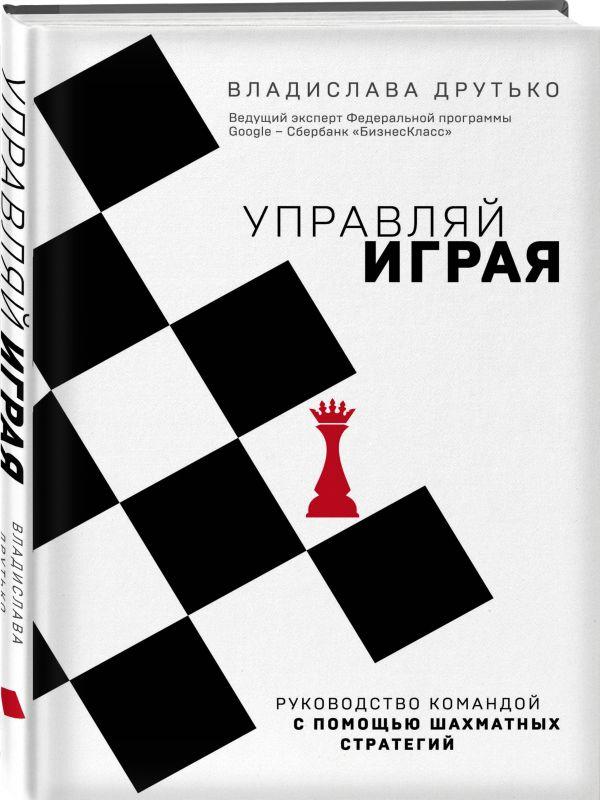 Управляй играя. Руководство командой с помощью шахматных стратегий ( Друтько Владислава Анатольевна  )