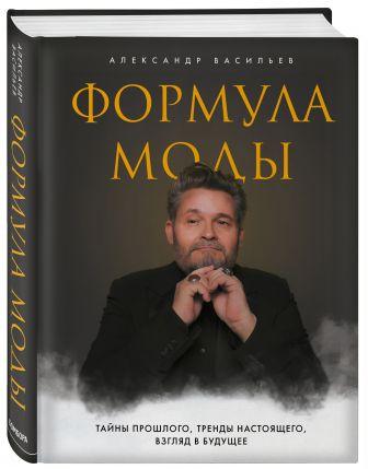 Александр Васильев - Формула моды. Тайны прошлого, тренды настоящего, взгляд в будущее обложка книги