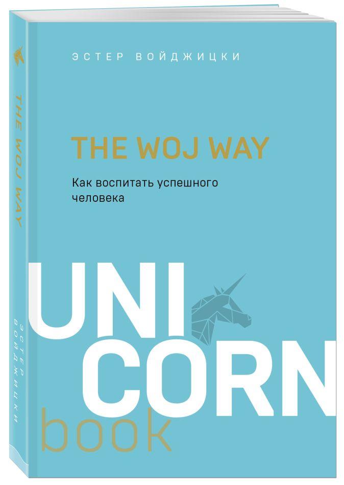 Эстер Войджицки - The Woj Way. Как воспитать успешного человека обложка книги