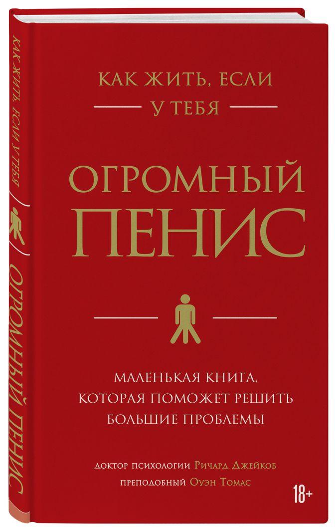 Ричард Джейкоб, Оуэн Томас - Как жить, если у тебя огромный пенис. Маленькая книга, которая поможет решить большие проблемы обложка книги