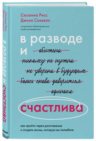 Сюзанна Рисс, Джилл Соквелл - В разводе и счастлива. Как пройти через расставание и создать жизнь, которую ты полюбишь обложка книги