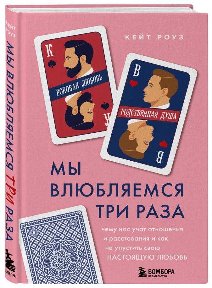 Кейт Роуз - Мы влюбляемся три раза. Чему нас учат отношения и расставания и как не упустить свою настоящую любовь обложка книги