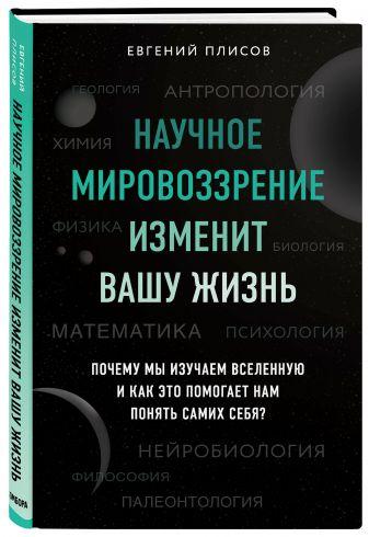 Евгений Плисов - Научное мировоззрение изменит вашу жизнь. Почему мы изучаем Вселенную и как это помогает нам понять самих себя? обложка книги