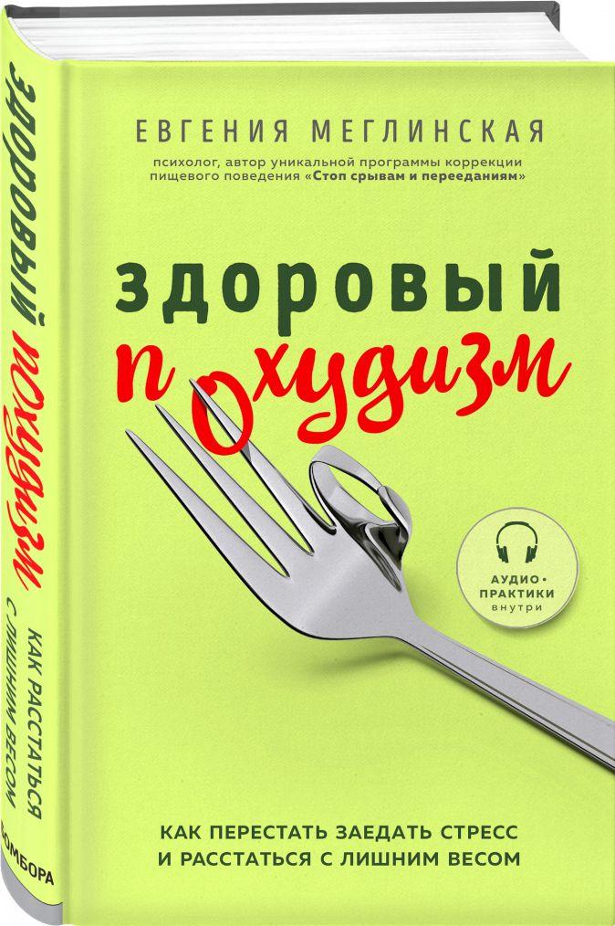 Евгения Меглинская - Здоровый похудизм. Как перестать заедать стресс и расстаться с лишним весом обложка книги