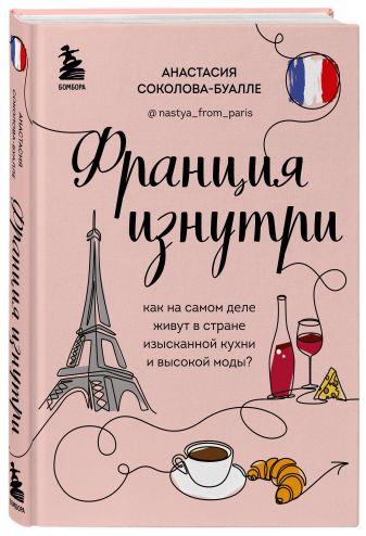 Анастасия Соколова-Буалле - Франция изнутри. Как на самом деле живут в стране изысканной кухни и высокой моды? обложка книги