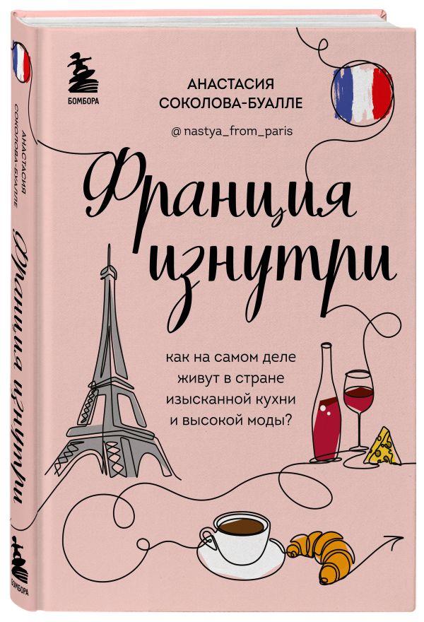 Соколова-Буалле Анастасия Игоревна Франция изнутри. Как на самом деле живут в стране изысканной кухни и высокой моды?
