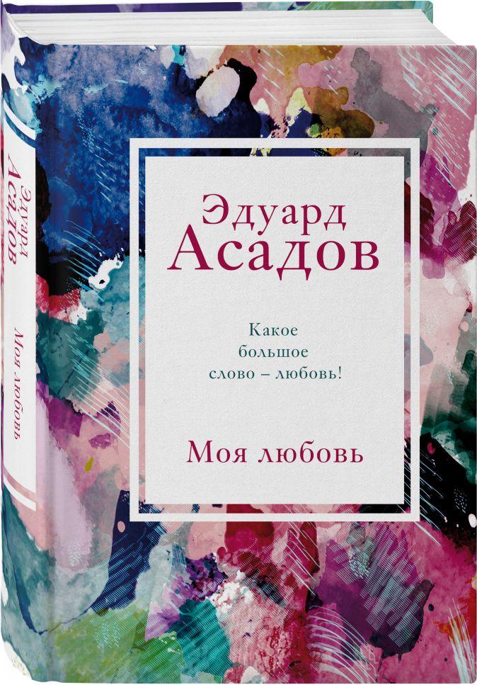 Эдуард Асадов - Моя любовь обложка книги