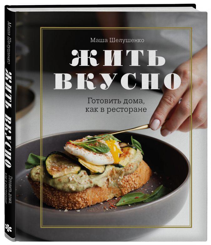 Мария Шелушенко - Жить вкусно. Готовить дома, как в ресторане обложка книги