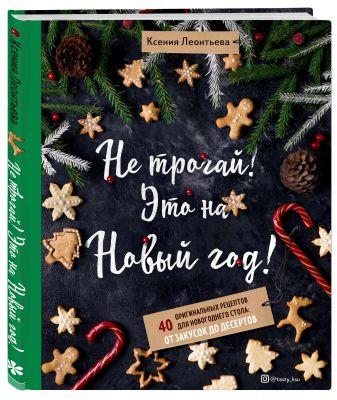 Ксения Леонтьева - Не трогай! Это на Новый год! 40 оригинальных рецептов для новогоднего стола: от закусок до десертов обложка книги