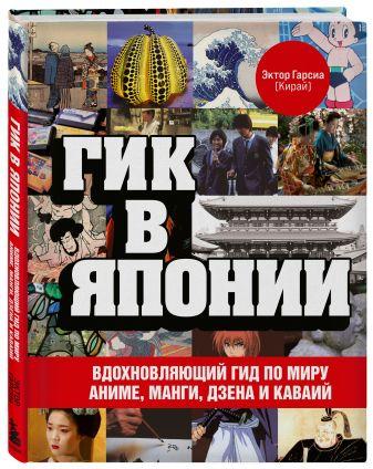 Эктор Гарсиа (Кирай) - Гик в Японии. Вдохновляющий гид по миру аниме, манги, дзена и каваий обложка книги