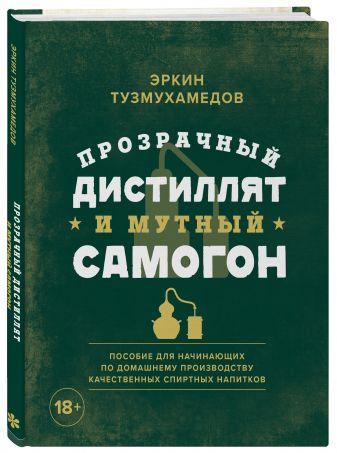 Эркин Тузмухамедов - Прозрачный дистиллят и мутный самогон. Пособие для начинающих по домашнему производству качественных спиртных напитков обложка книги