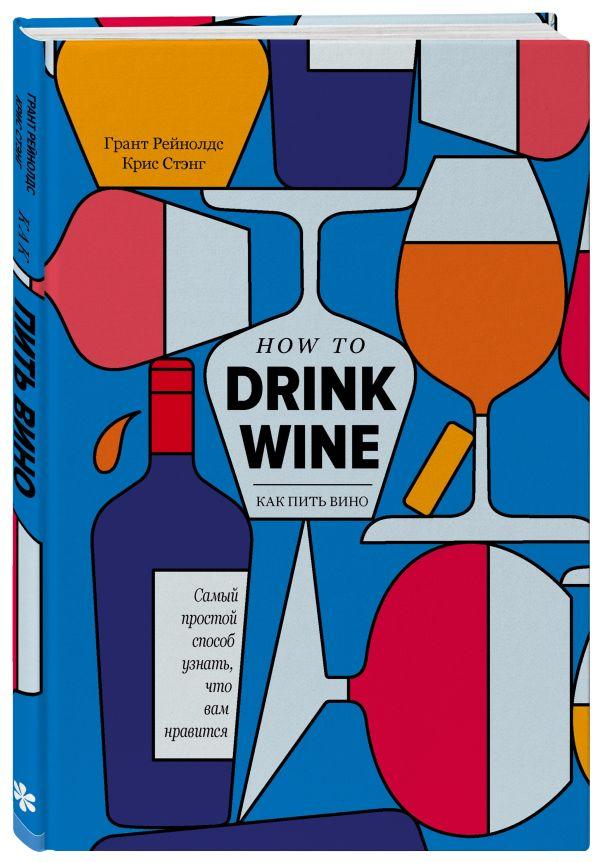 Как пить вино: самый простой способ узнать, что вам нравится ( Рейнолдс Грант, Стэнг Крис  )