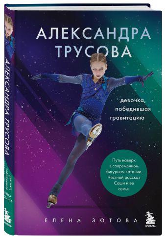 Елена Зотова - Александра Трусова. Девочка, победившая гравитацию обложка книги
