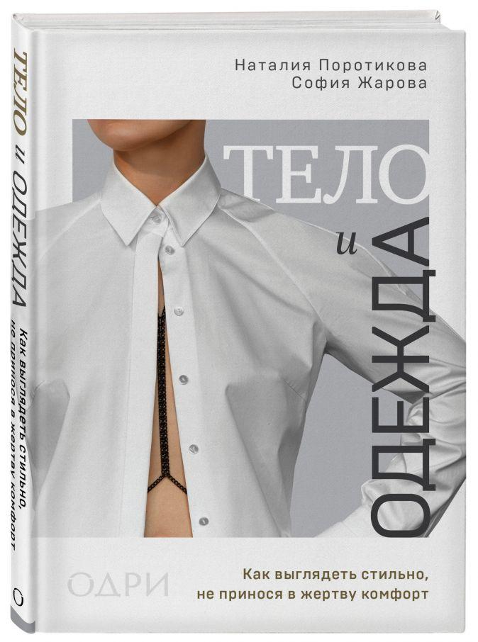 Наталия Поротикова, София Жарова - Тело и одежда. Как выглядеть стильно, не принося в жертву комфорт обложка книги