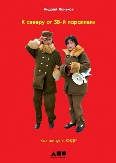 Ланьков  А. - К северу от 38 параллели: Как живут в КНДР обложка книги
