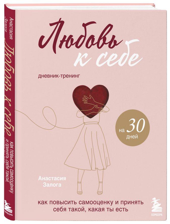 Анастасия Залога - Любовь к себе. Дневник-тренинг на 30 дней. Как повысить самооценку и принять себя такой, какая ты есть обложка книги
