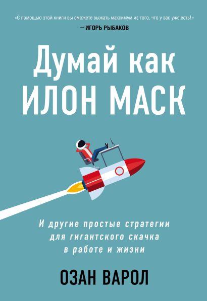 Думай как Илон Маск. И другие простые стратегии для гигантского скачка в работе и жизни - фото 1
