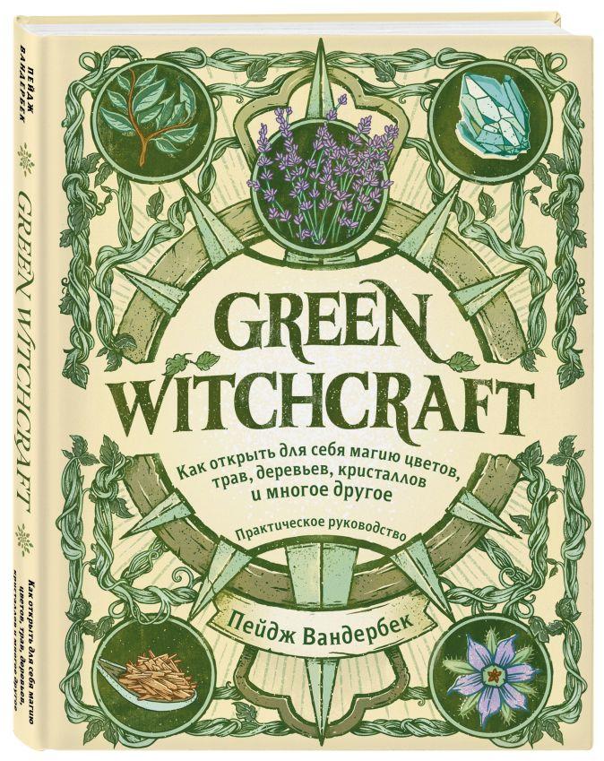Пейдж Вандербек - Green Witchcraft. Как открыть для себя магию цветов, трав, деревьев, кристаллов и многое другое. Практическое руководство обложка книги