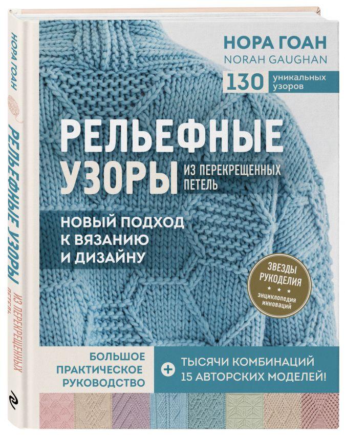 Нора Гоан - Рельефные узоры из перекрещенных петель. Новый подход к вязанию и дизайну. Большое практическое руководство обложка книги