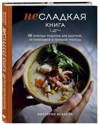 Виктория Исакова - Несладкая книга. 48 простых рецептов для быстрой, неторопливой и ленивой трапезы обложка книги