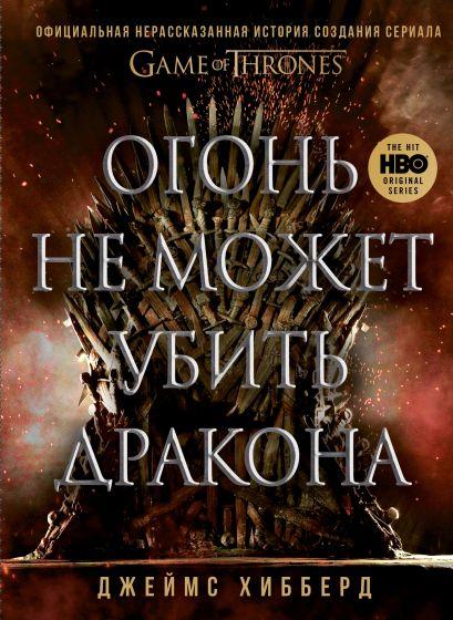 """Огонь не может убить дракона. Официальная нерассказанная история создания сериала """"Игра престолов"""" - фото 1"""