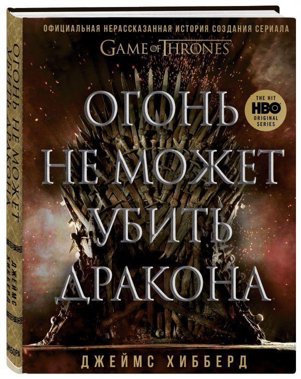 """Огонь не может убить дракона. Официальная нерассказанная история создания сериала """"Игра престолов"""" ( Хибберд Джеймс  )"""