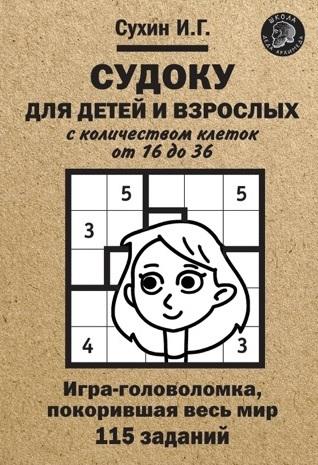 Сухин И.Г. - Судоку для детей и взрослых с количеством клеток от 16 до 36. Игра-головоломка, покорившая весь мир: 115 заданий. обложка книги