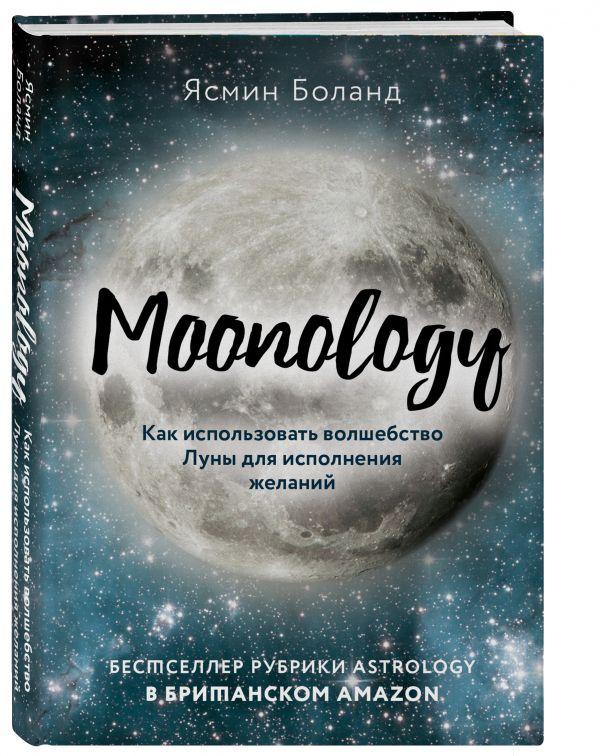 Moonology. Как использовать волшебство Луны для исполнения желаний Боланд Ясмин