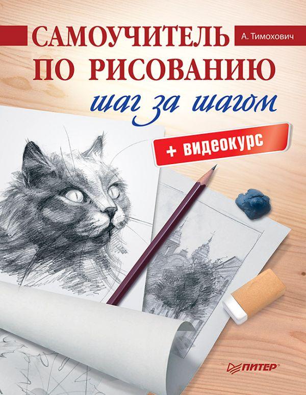 Самоучитель по рисованию. Шаг за шагом + видеокурс ( Тимохович А И  )