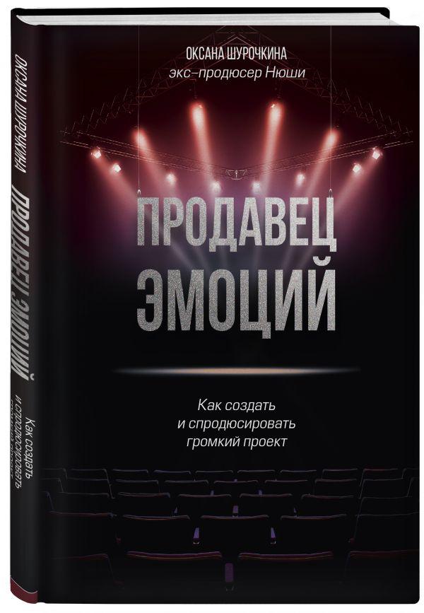 Шурочкина Оксана Владимировна Продавец эмоций. Как создать и спродюсировать громкий проект