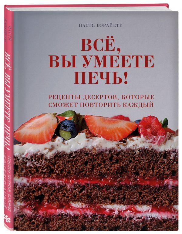 Всё, вы умеете печь! Рецепты десертов, которые сможет повторить каждый ( Вэрайети Настя  )