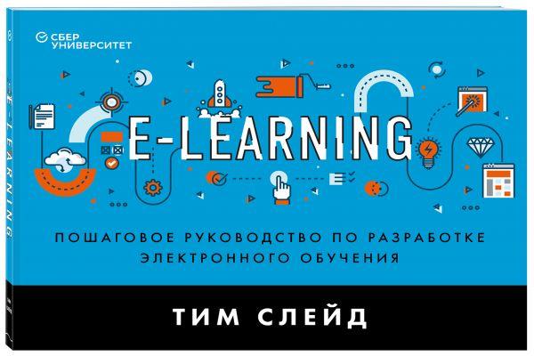 e-Learning. Пошаговое руководство по разработке электронного обучения ( Слейд Тим  )