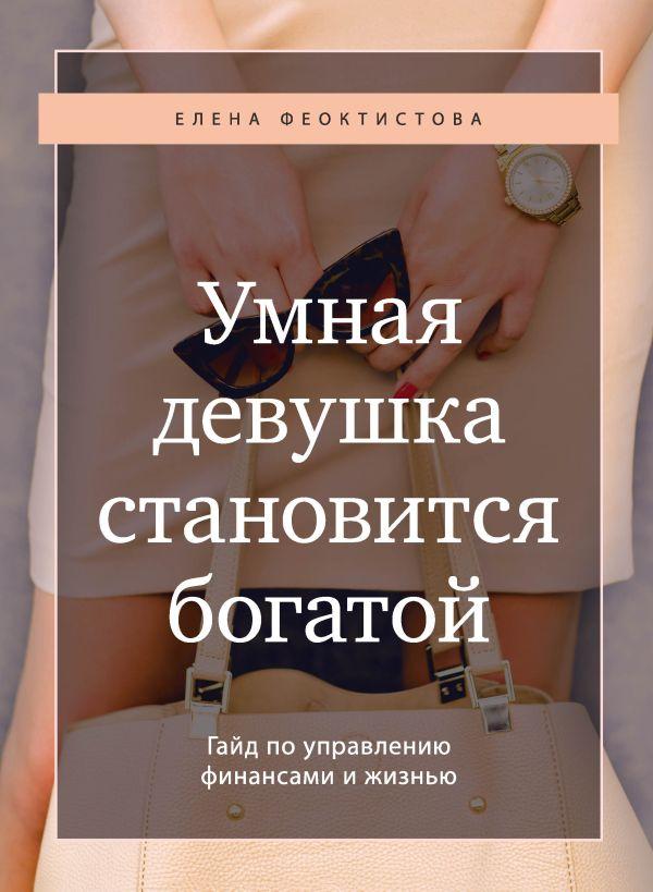 Феоктистова Елена Сергеевна Умная девушка становится богатой. Гайд по управлению финансами и жизнью