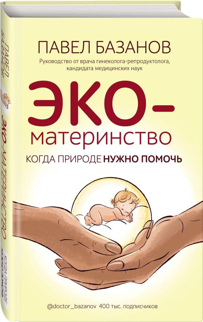Павел Базанов - ЭКО-материнство. Когда природе нужно помочь обложка книги