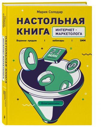 Мария Солодар - Настольная книга интернет-маркетолога. Воронки продаж, вебинары, SMM обложка книги