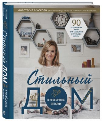 Анастасия Крюкова - Стильный дом в необычных деталях. 90 креативных идей для создания интерьера мечты обложка книги