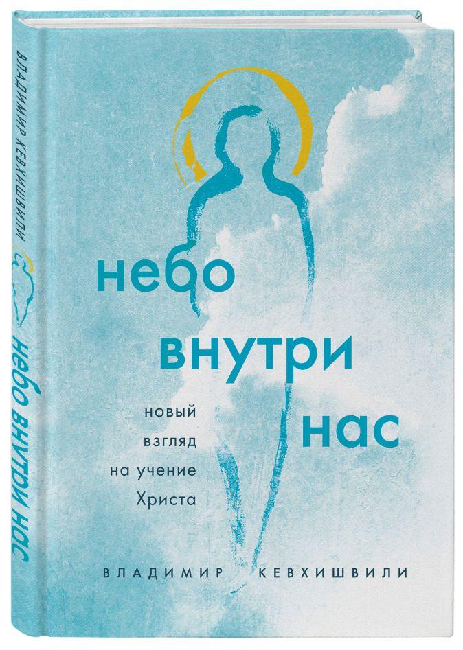 Владимир Кевхишвили - Небо внутри нас. Новый взгляд на учение Христа обложка книги