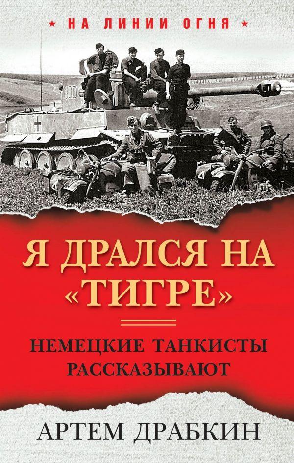 Драбкин Артем Владимирович Я дрался на «Тигре». Немецкие танкисты рассказывают
