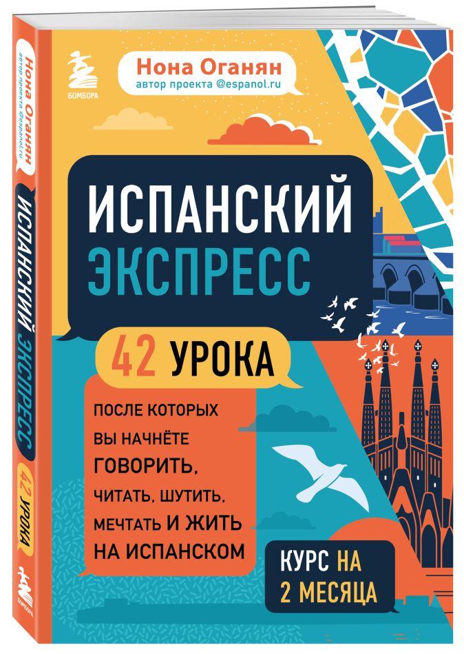 Нона Оганян - Испанский экспресс. 42 урока, после которых вы начнёте говорить, читать, шутить, мечтать и жить на испанском (самоучитель) обложка книги