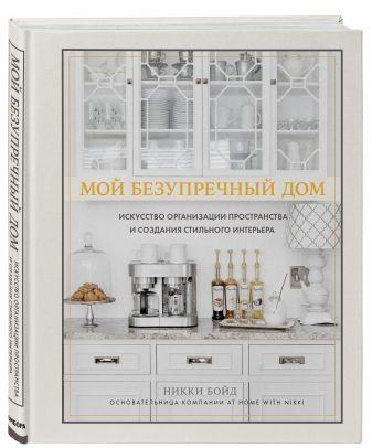 Никки Бойд - Мой безупречный дом. Искусство организации пространства и создания стильного интерьера обложка книги