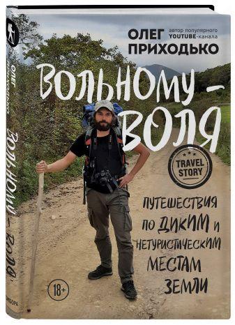 Олег Приходько - Вольному — воля. Путешествия по диким и нетуристическим местам Земли обложка книги