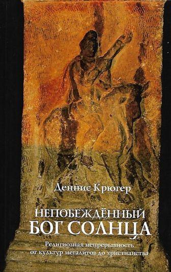 Крюгер Д. - Непобежденный бог солнца. Религиозная непрерывность от культур мегалитов до христианства обложка книги