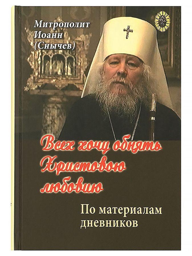 Митрополит Иоанн (Снычев) - Всех хочу обнять Христовою любовию. По материалам дневников обложка книги