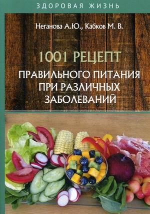 Кабков М.В., Неганова А.Ю. 1001 рецепт правильного питания при различных заболеваний