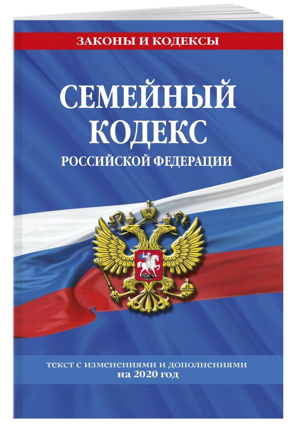 Семейный кодекс Российской Федерации: текст с последними изм. и доп. на 2020 г.