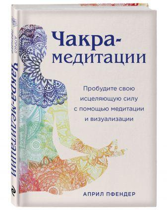 Април Пфендер - Чакра-медитации. Пробудите свою исцеляющую силу с помощью медитации и визуализации обложка книги