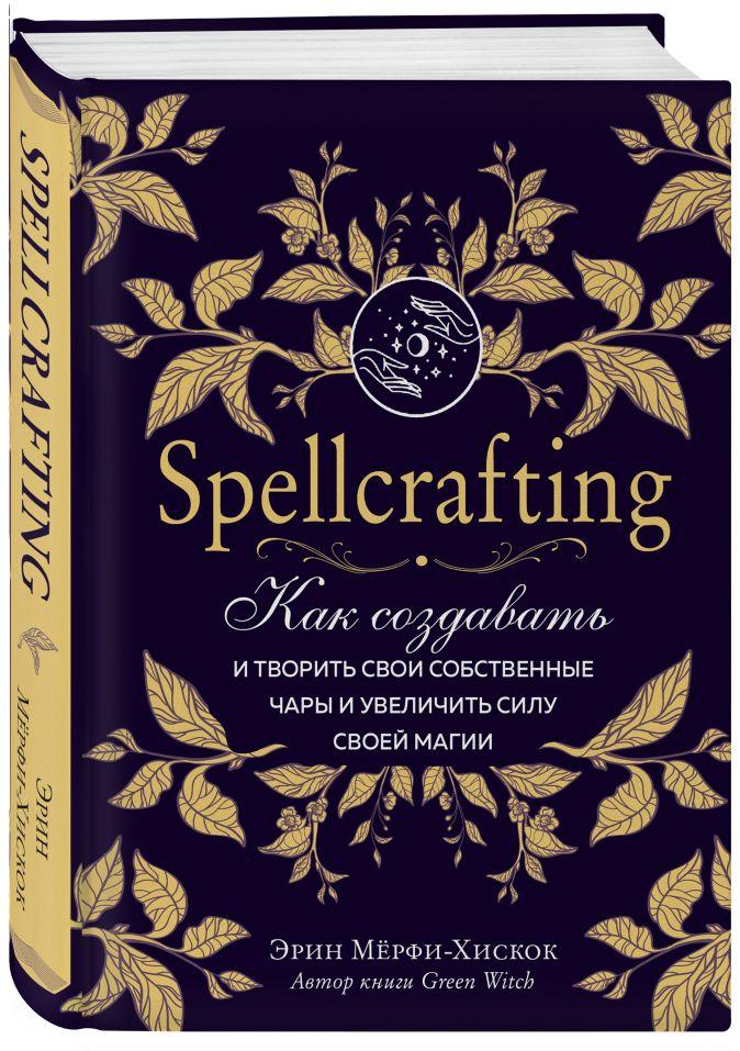 Эрин Мёрфи-Хискок - Spellcrafting. Как создавать и творить свои собственные чары и увеличить силу своей магии обложка книги