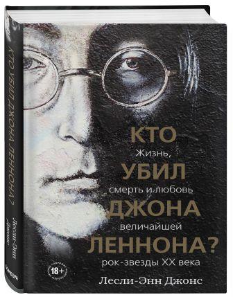 Лесли-Энн Джонс - Кто убил Джона Леннона? Жизнь, смерть и любовь величайшей рок-звезды XX века обложка книги